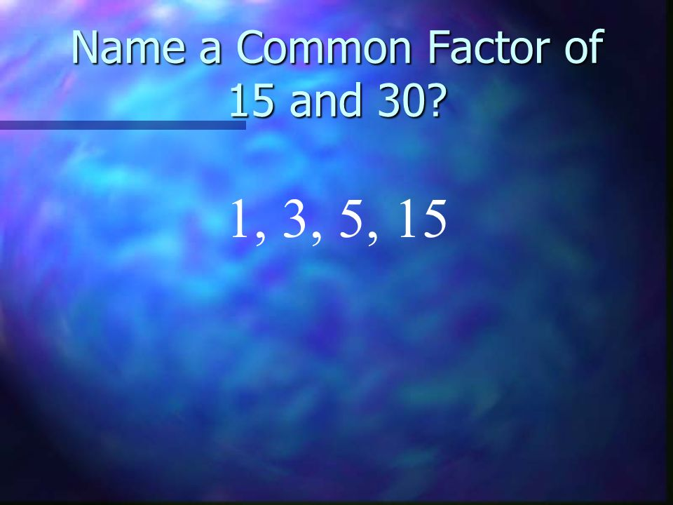 Name a Common Factor of 15 and 30? 1, 3, 5, 15