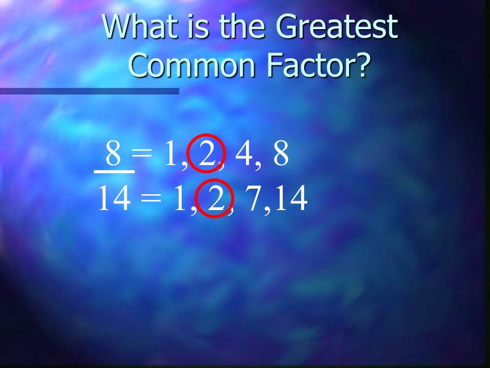 What is the Greatest Common Factor? 8 = 1, 2, 4, 8 14 = 1, 2, 7,14