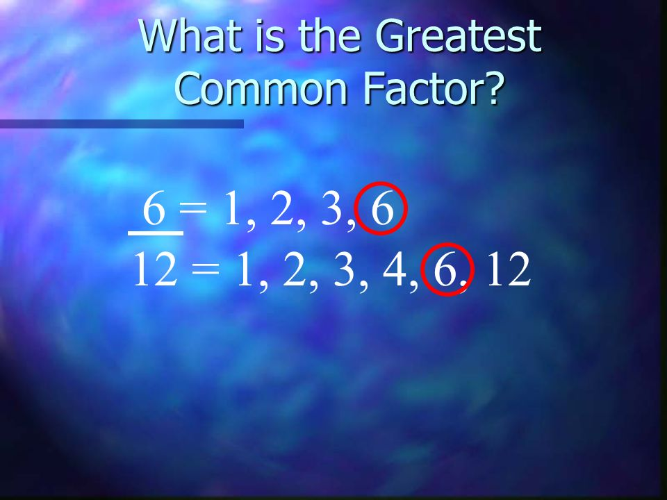 What is the Greatest Common Factor? 6 = 1, 2, 3, 6 12 = 1, 2, 3, 4, 6, 12