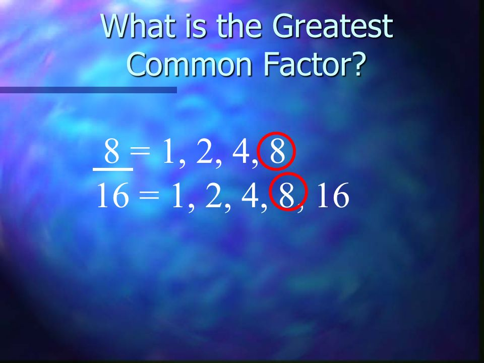 What is the Greatest Common Factor? 8 = 1, 2, 4, 8 16 = 1, 2, 4, 8, 16
