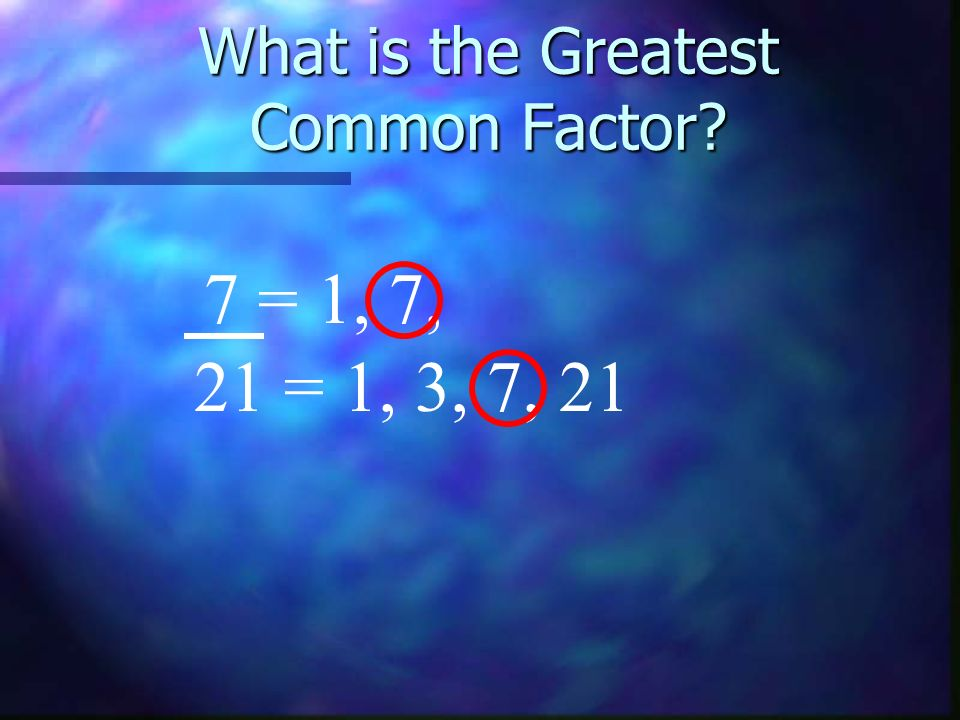 What is the Greatest Common Factor? 7 = 1, 7, 21 = 1, 3, 7, 21