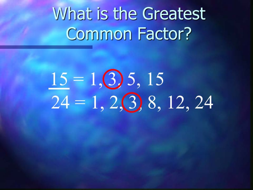 What is the Greatest Common Factor? 15 = 1, 3, 5, 15 24 = 1, 2, 3, 8, 12, 24