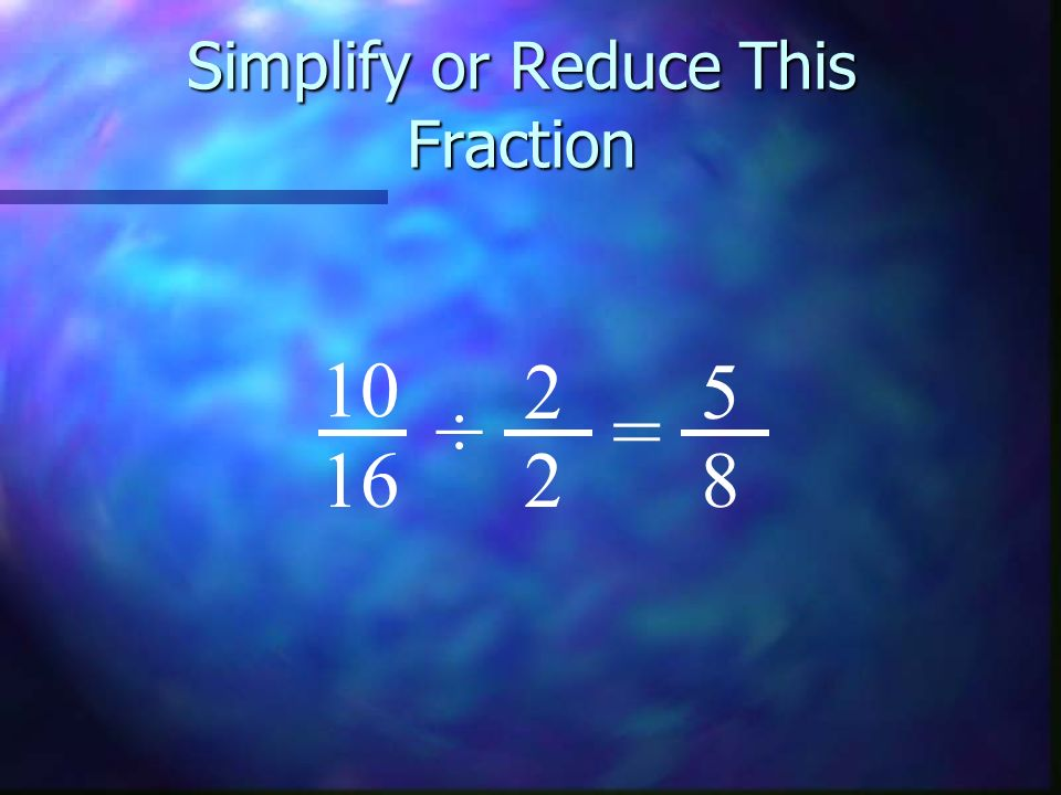Simplify or Reduce This Fraction 10 16 5 8 ÷ 2 2 =
