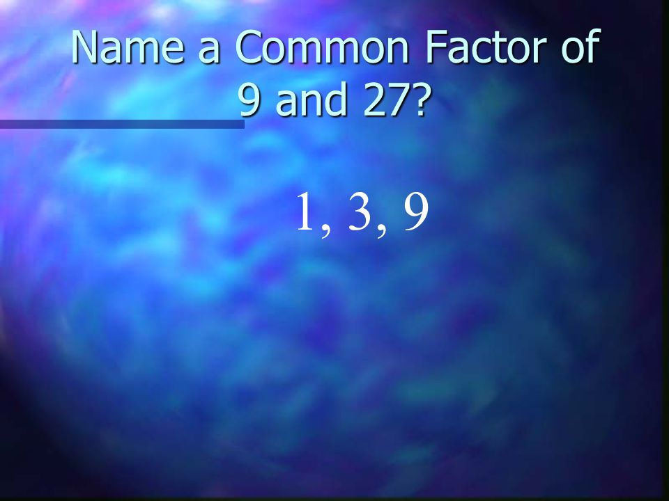 Name a Common Factor of 9 and 27? 1, 3, 9