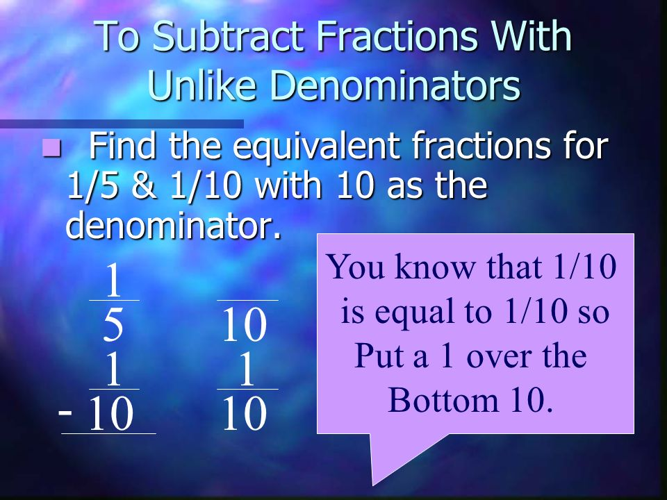 To Subtract Fractions With Unlike Denominators Find the equivalent fractions for 1/5 & 1/10 with 10 as the denominator. 1 5 1 10 - You know that 1/10