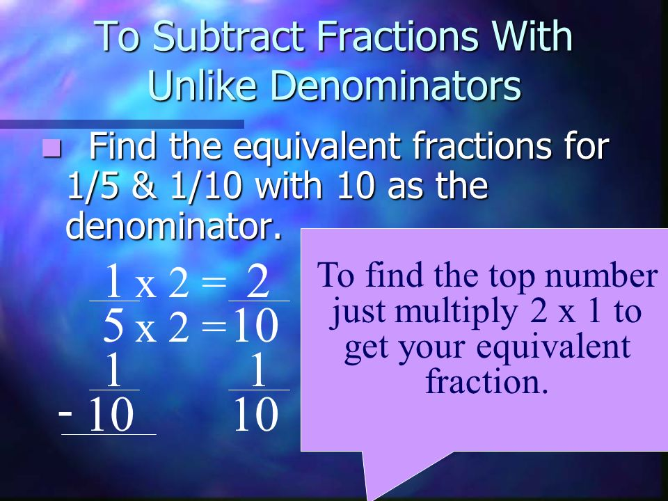 To Subtract Fractions With Unlike Denominators Find the equivalent fractions for 1/5 & 1/10 with 10 as the denominator. Find the equivalent fractions