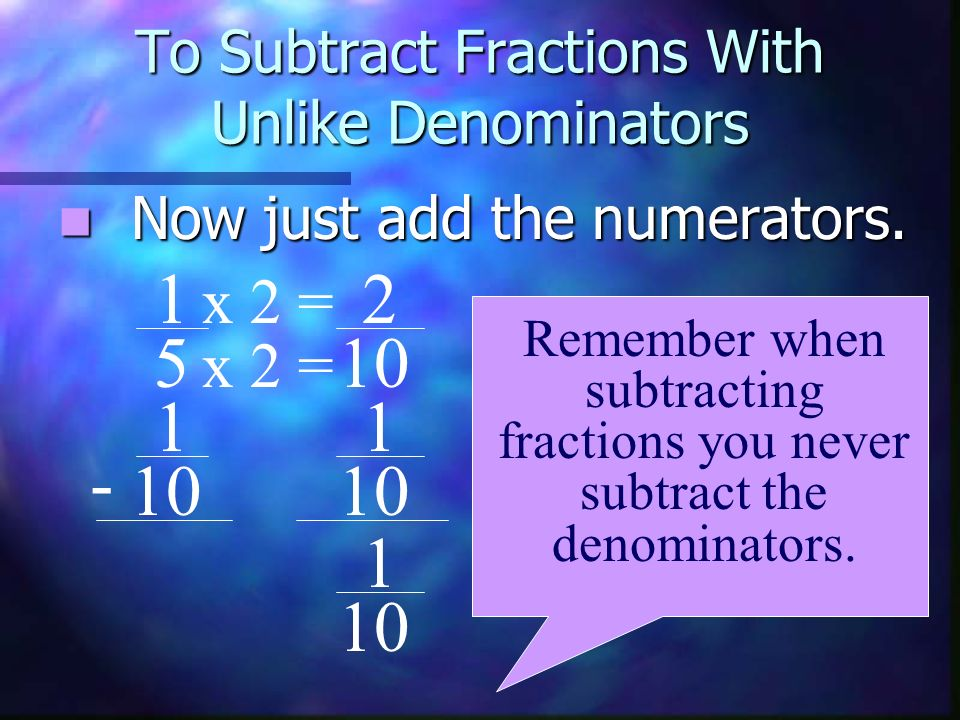 To Subtract Fractions With Unlike Denominators Now just add the numerators. Now just add the numerators. 1 5 1 10 - Remember when subtracting fraction
