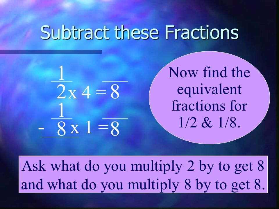 Subtract these Fractions 1 2 1 8 - Now find the equivalent fractions for 1/2 & 1/8. 8 8 x 1 = x 4 = Ask what do you multiply 2 by to get 8 and what do