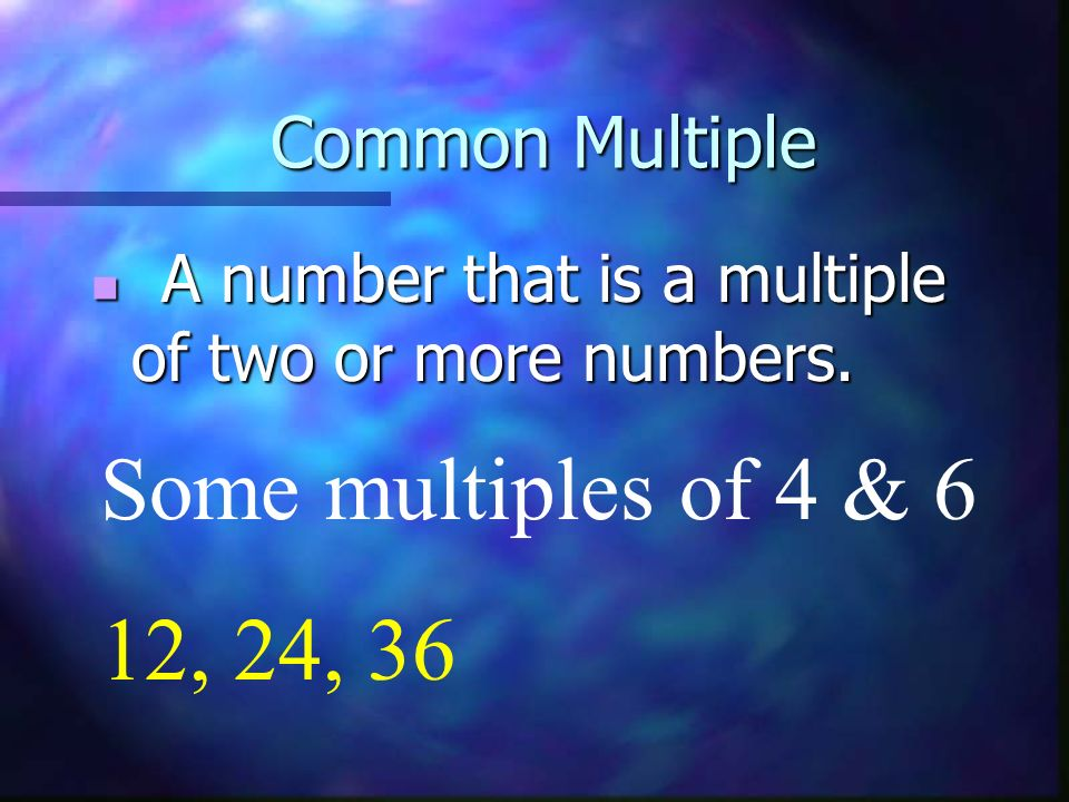 Common Multiple A number that is a multiple of two or more numbers. Some multiples of 4 & 6 12, 24, 36
