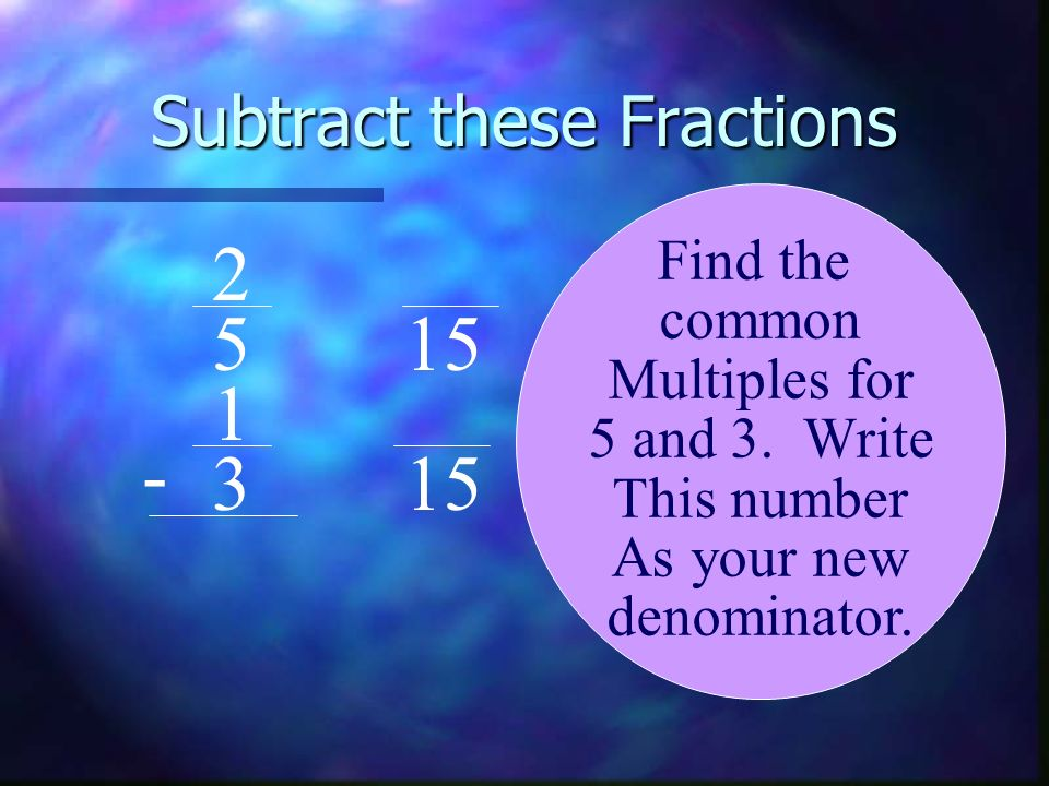 Subtract these Fractions 2 5 1 3 - Find the common Multiples for 5 and 3. Write This number As your new denominator. 15