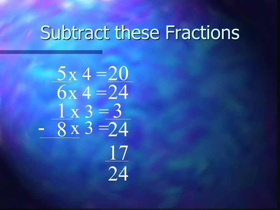 Subtract these Fractions 5 6 1 8 - 24 x 3 = x 4 = x 3 = x 4 = 3 20 17 24