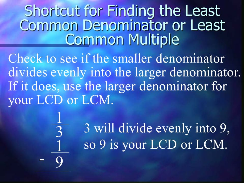 Shortcut for Finding the Least Common Denominator or Least Common Multiple 1 3 1 9 - Check to see if the smaller denominator divides evenly into the l