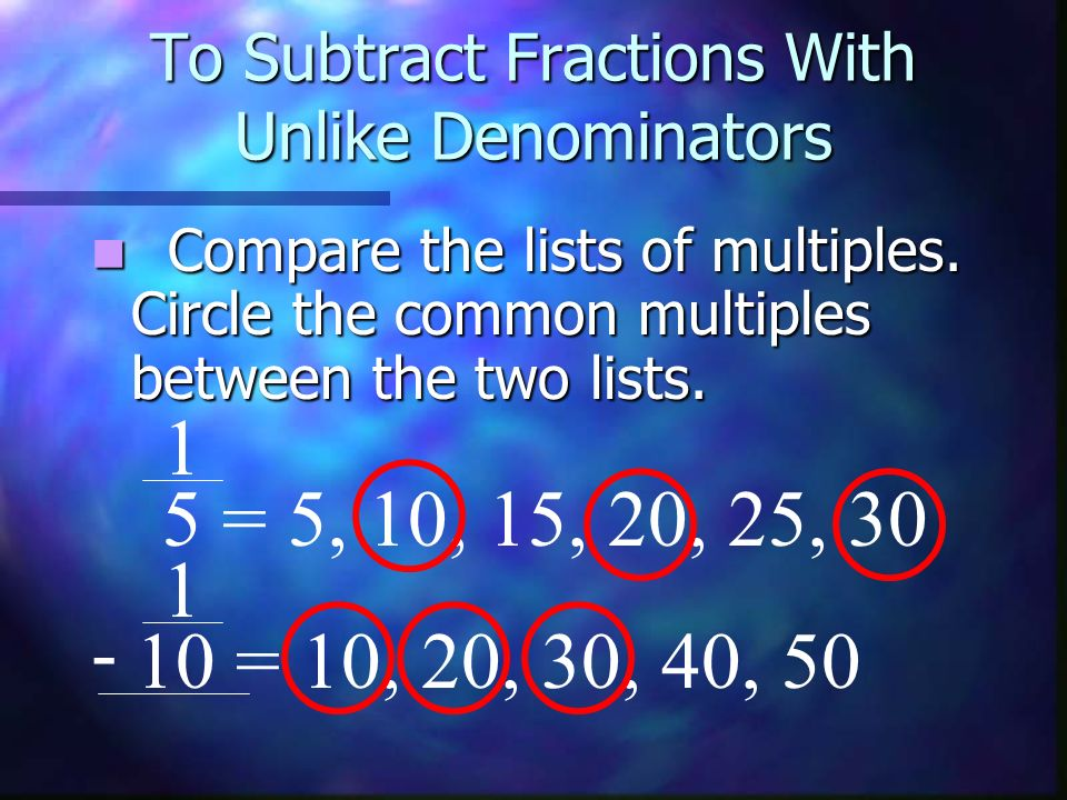 To Subtract Fractions With Unlike Denominators Compare the lists of multiples. Circle the common multiples between the two lists. 1 5 = 5, 10, 15, 20,