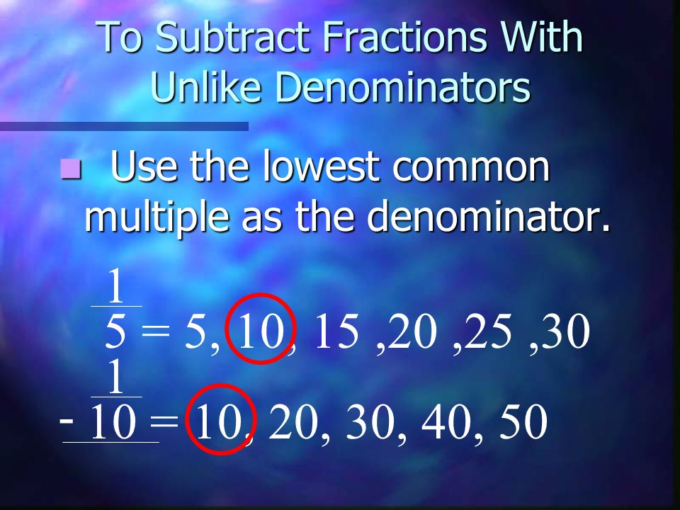 To Subtract Fractions With Unlike Denominators This number is also called the least common denominator.