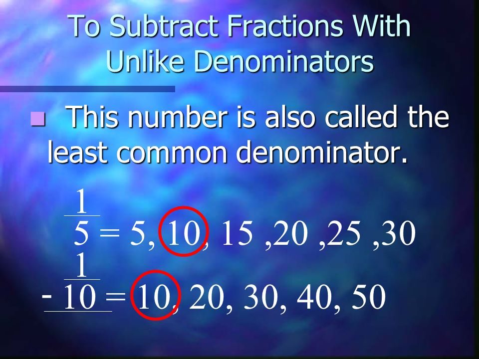 To Subtract Fractions With Unlike Denominators This number is also called the least common denominator. This number is also called the least common de