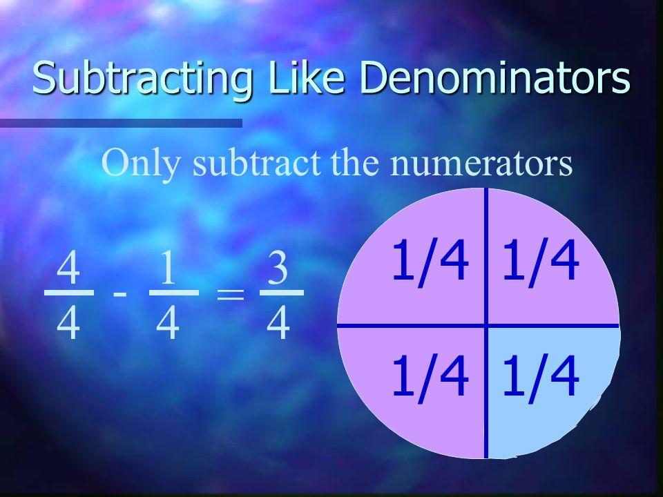 Subtracting Like Denominators 1/4 4 4 1 4 3 4 - = Only subtract the numerators