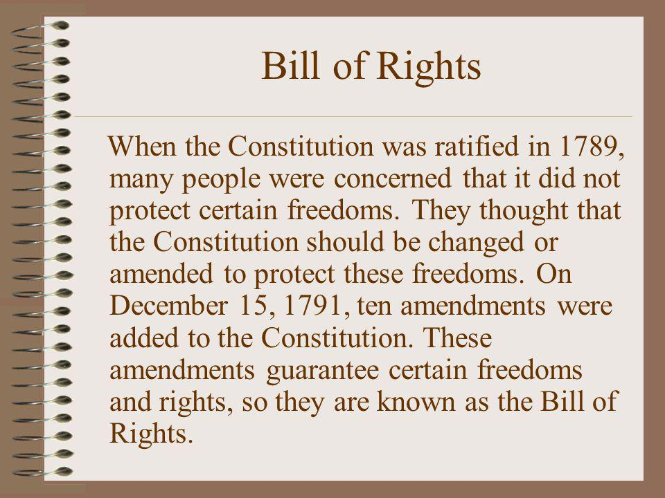 Bill of Rights When the Constitution was ratified in 1789, many people were concerned that it did not protect certain freedoms. They thought that the