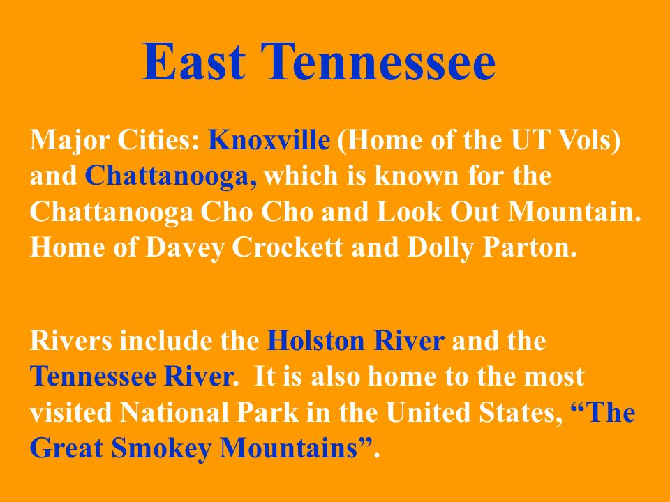 East Tennessee Major Cities: Knoxville (Home of the UT Vols) and Chattanooga, which is known for the Chattanooga Cho and Look Out Mountain.