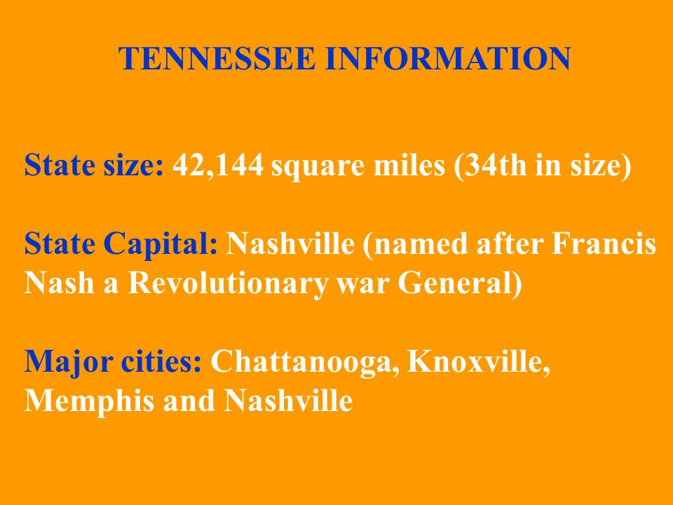 TENNESSEE INFORMATION State size: 42,144 square miles (34th in size) State Capital: Nashville (named after Francis Nash a Revolutionary war General) Major cities: Chattanooga, Knoxville, Memphis and Nashville