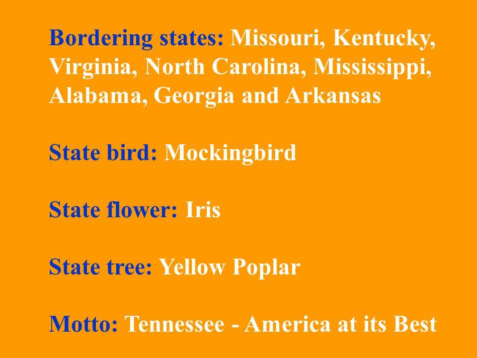 Bordering states: Missouri, Kentucky, Virginia, North Carolina, Mississippi, Alabama, Georgia and Arkansas State bird: Mockingbird State flower: Iris State tree: Yellow Poplar Motto: Tennessee - America at its Best