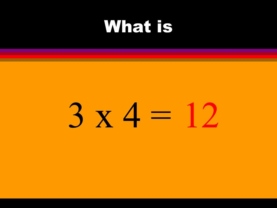 What is 3 x 4 =12