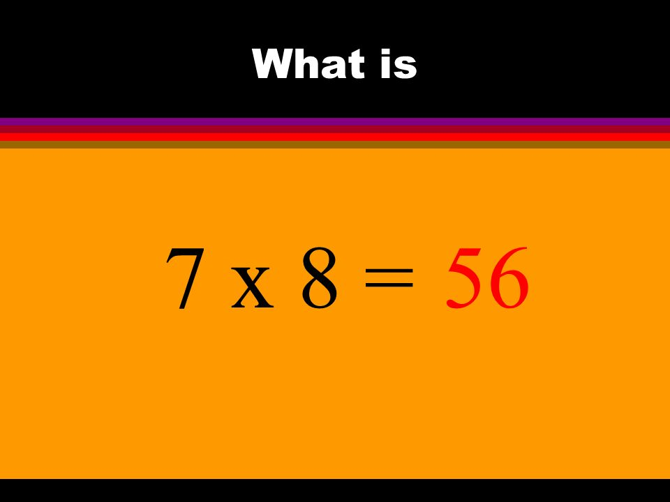 What is 7 x 8 =56