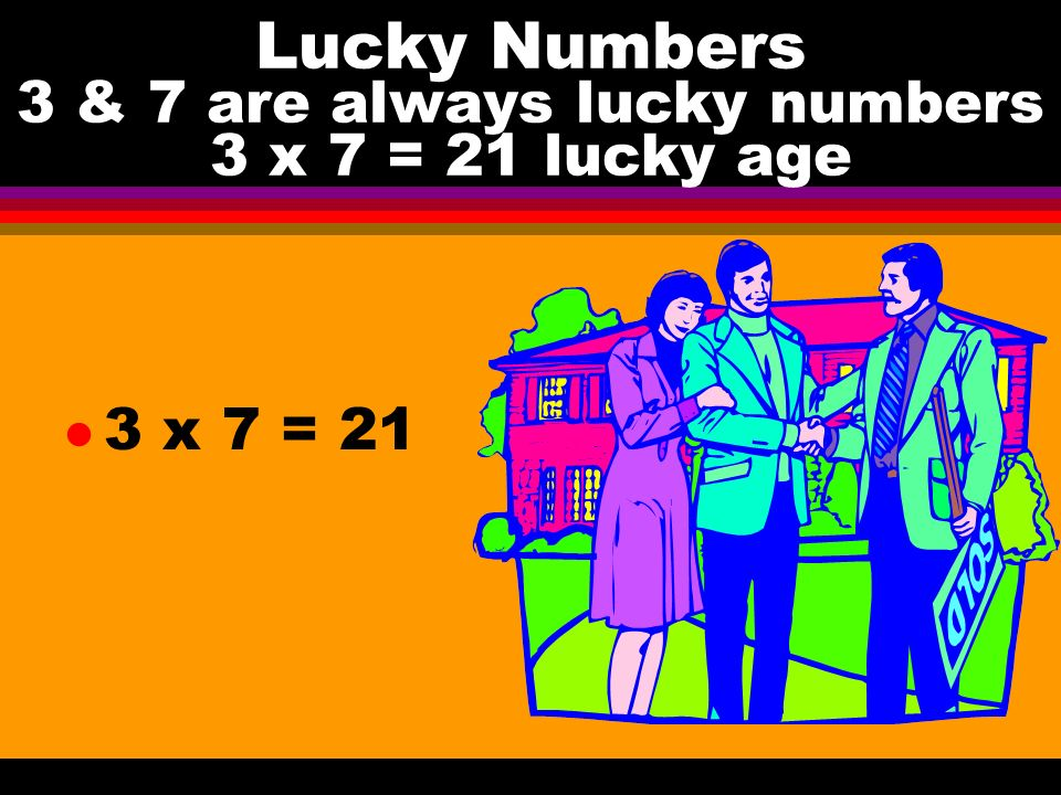 Lucky Numbers 3 & 7 are always lucky numbers 3 x 7 = 21 lucky age l 3 x 7 = 21