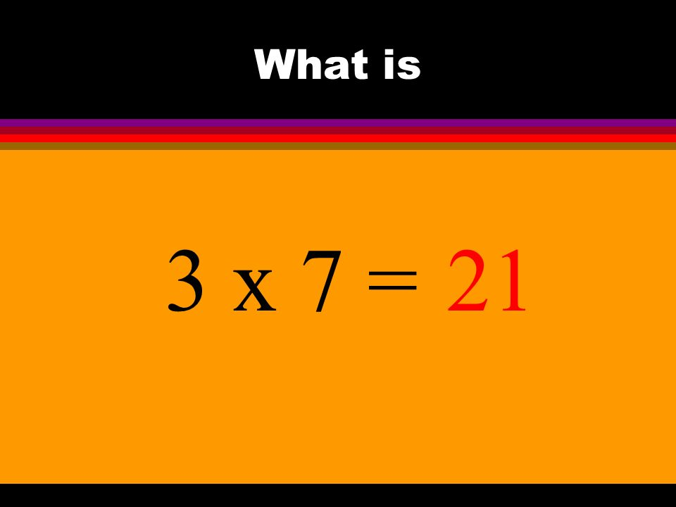 What is 3 x 7 =21