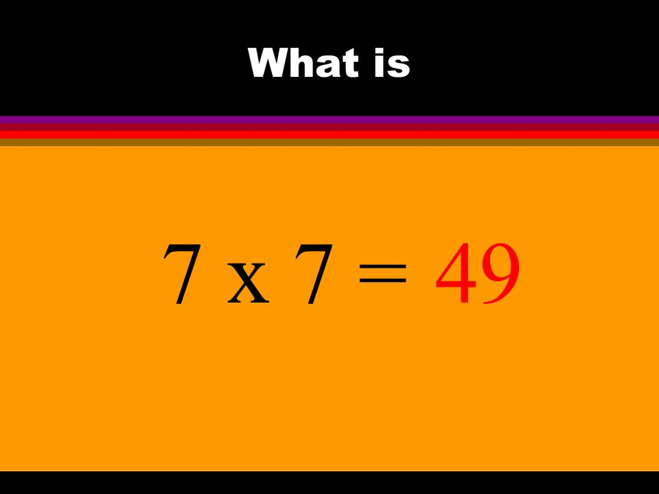 What is 7 x 7 =49