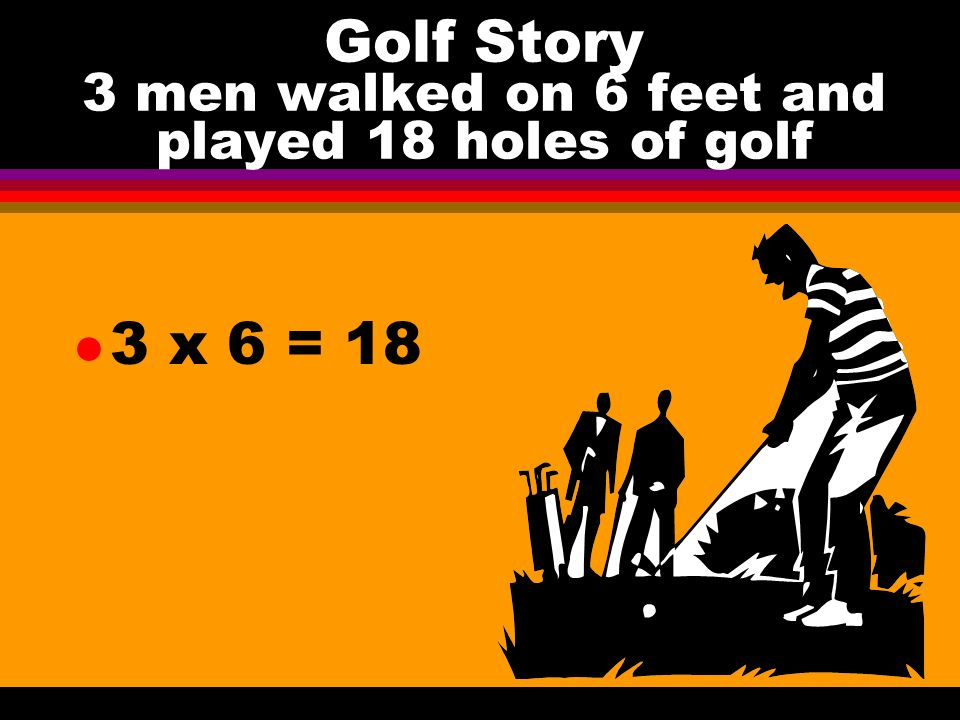 Golf Story 3 men walked on 6 feet and played 18 holes of golf l 3 x 6 = 18