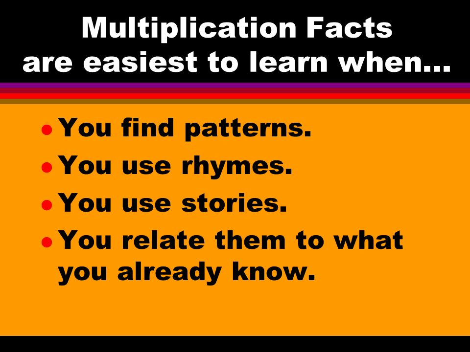 Multiplication Facts are easiest to learn when... l You find patterns.