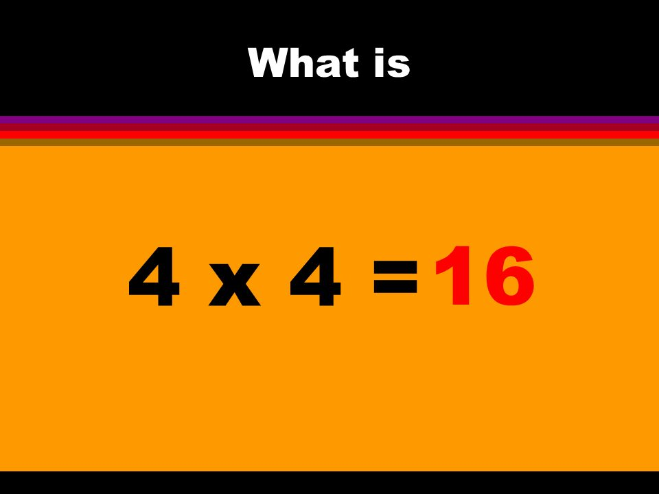 What is 4 x 4 = 16