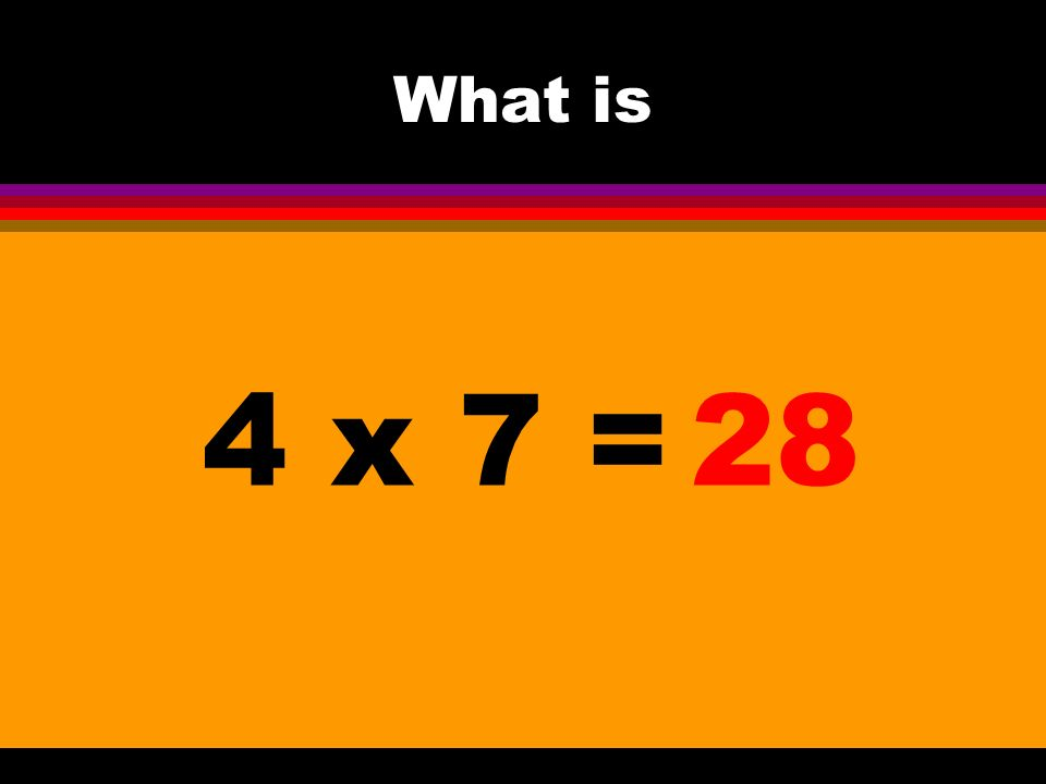 What is 4 x 7 =28