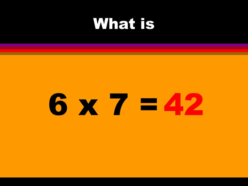 What is 6 x 7 =42