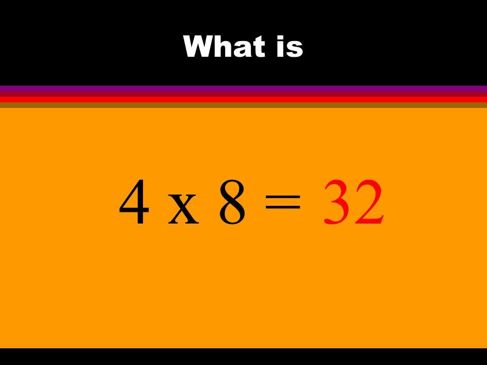What is 4 x 8 =32
