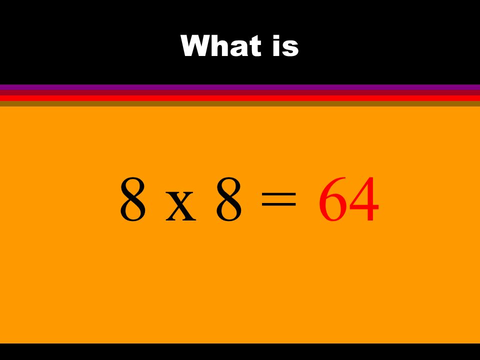 What is 8 x 8 =64