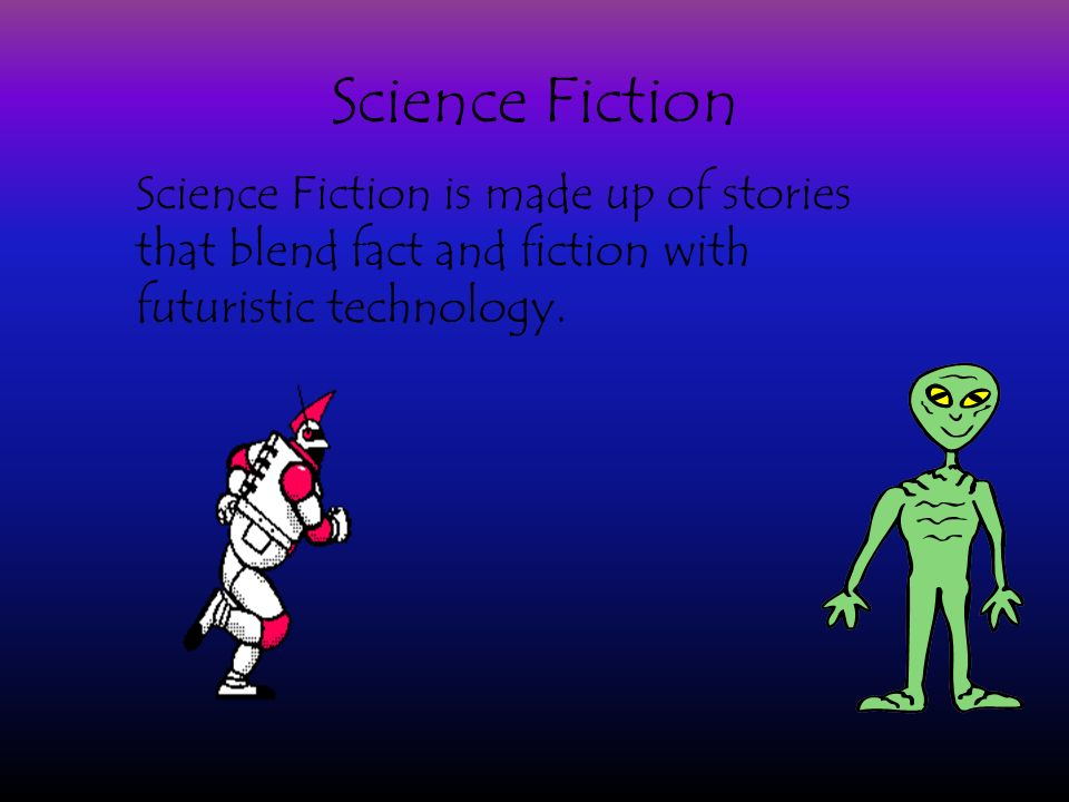 Science Fiction Science Fiction is made up of stories that blend fact and fiction with futuristic technology.