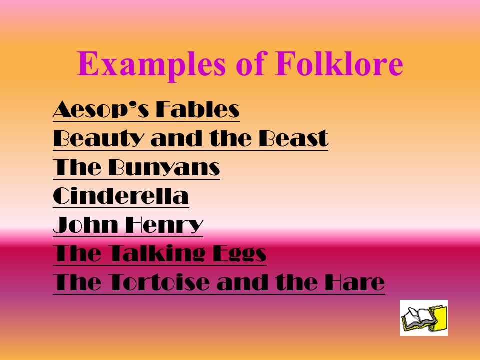 Examples of Folklore Aesops Fables Beauty and the Beast The Bunyans Cinderella John Henry The Talking Eggs The Tortoise and the Hare