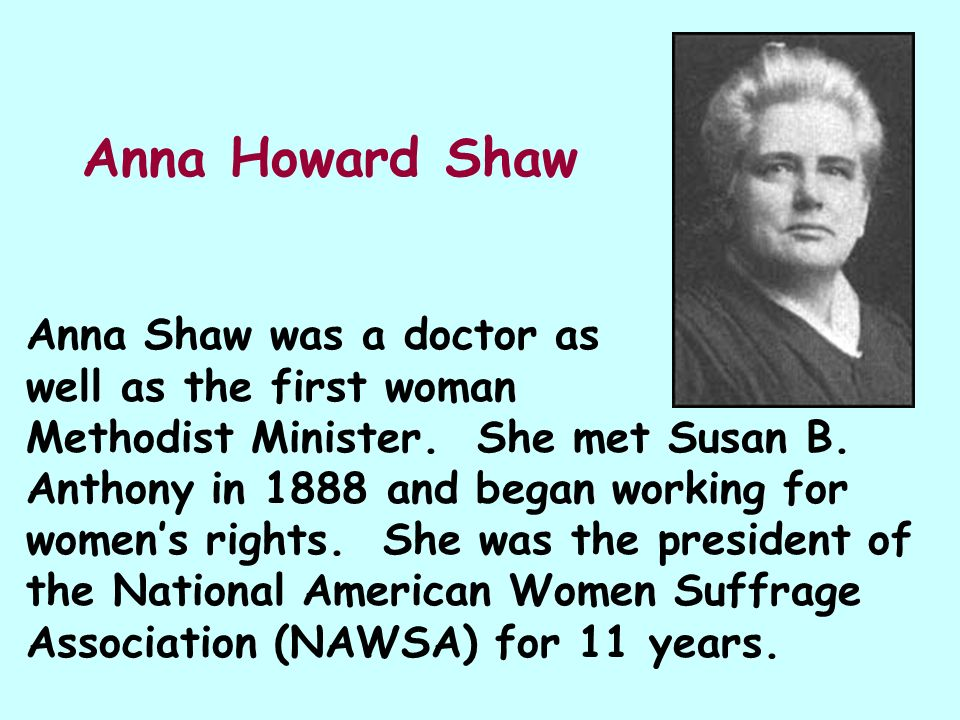 Anna Howard Shaw Anna Shaw was a doctor as well as the first woman Methodist Minister. She met Susan B. Anthony in 1888 and began working for womens r