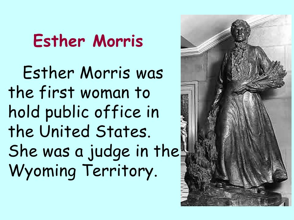 Esther Morris Esther Morris was the first woman to hold public office in the United States. She was a judge in the Wyoming Territory.