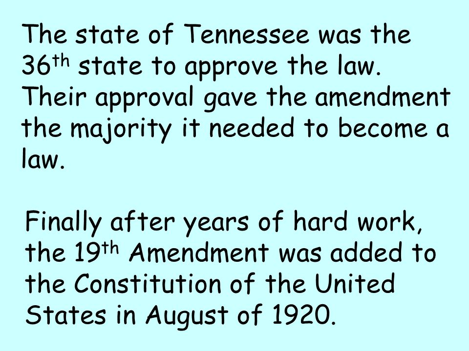 Finally after years of hard work, the 19 th Amendment was added to the Constitution of the United States in August of 1920. The state of Tennessee was