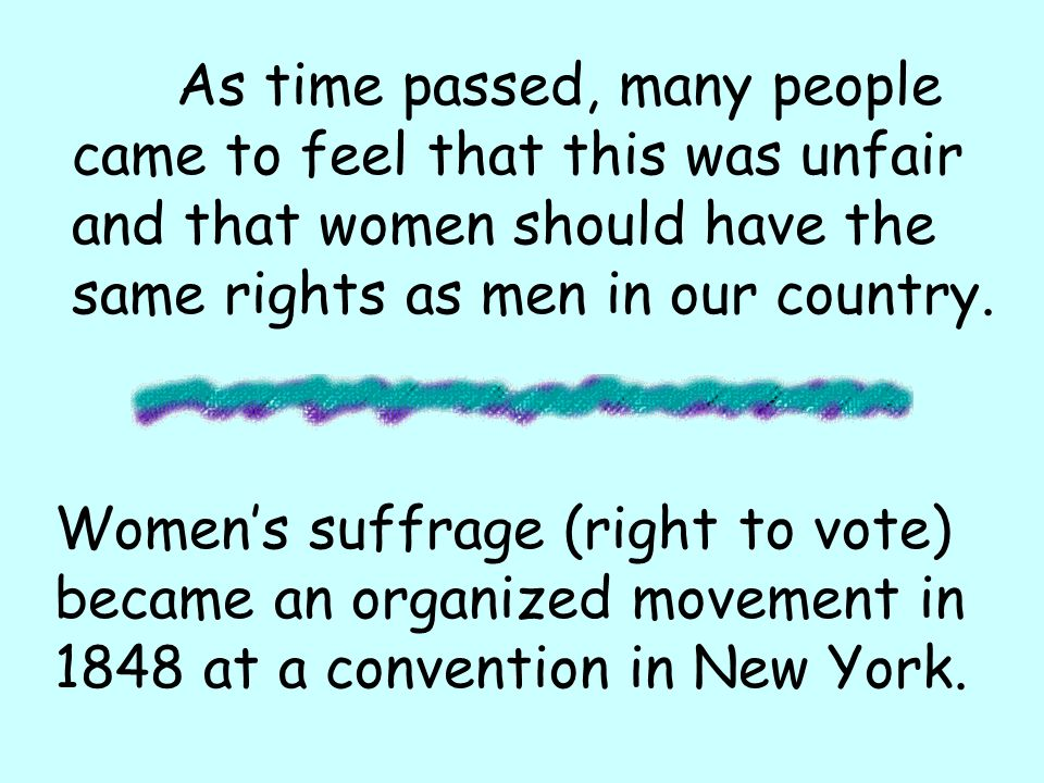 As time passed, many people came to feel that this was unfair and that women should have the same rights as men in our country. Womens suffrage (right