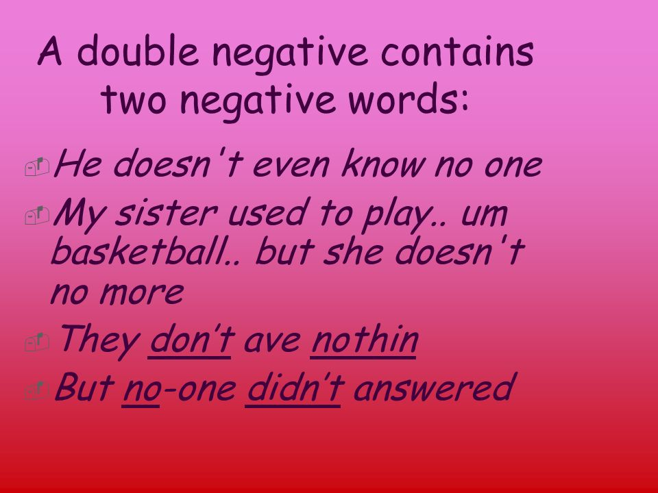A double negative contains two negative words: He doesn t even know no one My sister used to play..