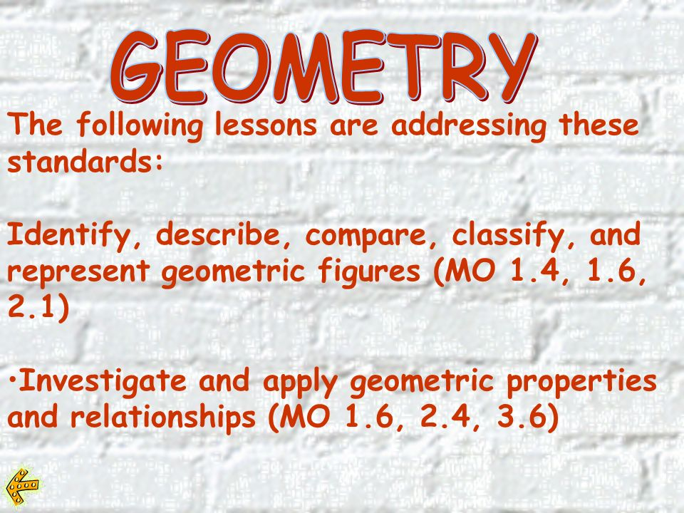 The following lessons are addressing these standards: Identify, describe, compare, classify, and represent geometric figures (MO 1.4, 1.6, 2.1) Investigate and apply geometric properties and relationships (MO 1.6, 2.4, 3.6)