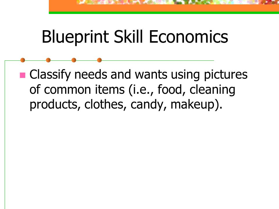 Blueprint Skill Economics Classify needs and wants using pictures of common items (i.e., food, cleaning products, clothes, candy, makeup).
