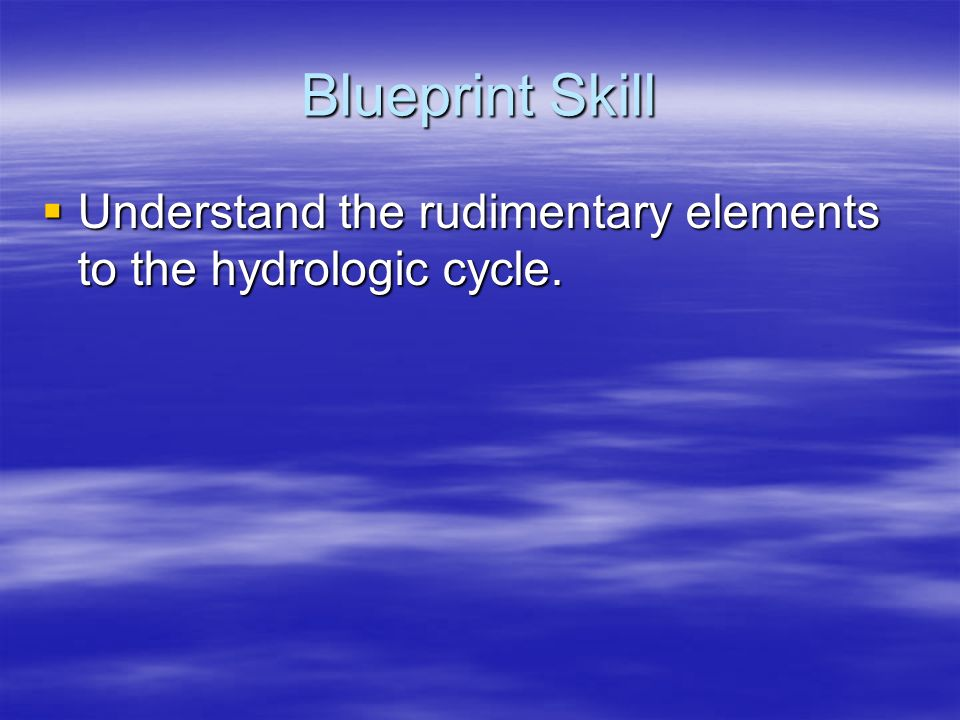 Blueprint Skill Understand the rudimentary elements to the hydrologic cycle. Understand the rudimentary elements to the hydrologic cycle.