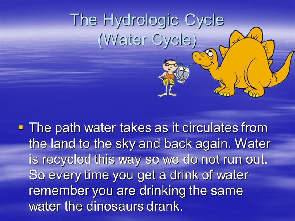 The Hydrologic Cycle (Water Cycle) The path water takes as it circulates from the land to the sky and back again. Water is recycled this way so we do