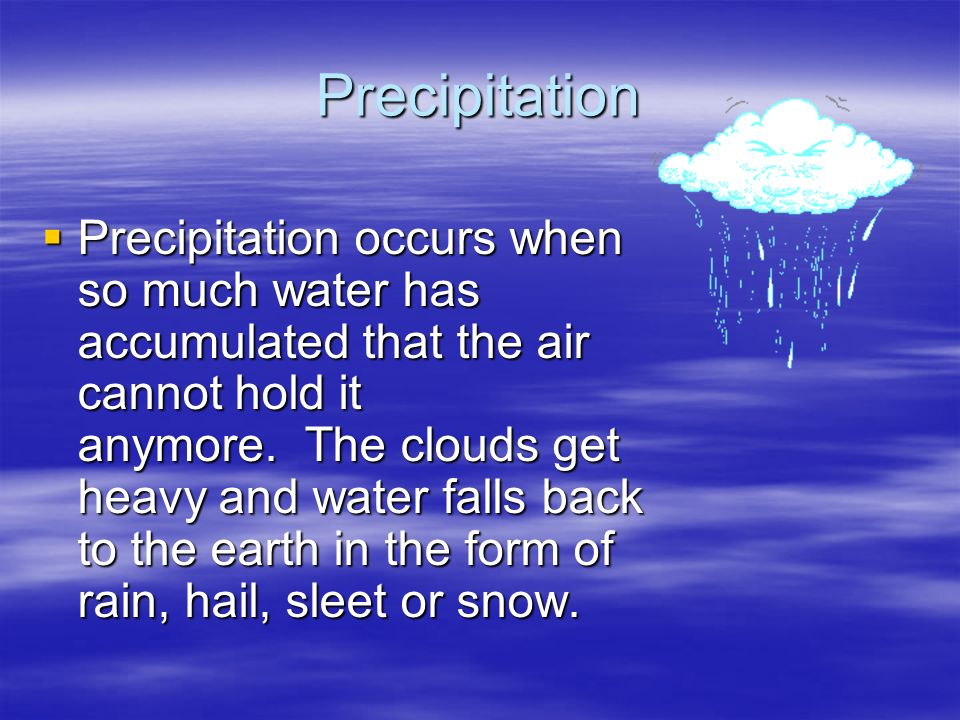 Precipitation Precipitation occurs when so much water has accumulated that the air cannot hold it anymore. The clouds get heavy and water falls back t