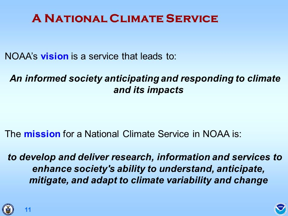 11 NOAAs vision is a service that leads to: An informed society anticipating and responding to climate and its impacts The mission for a National Climate Service in NOAA is: to develop and deliver research, information and services to enhance society s ability to understand, anticipate, mitigate, and adapt to climate variability and change A National Climate Service