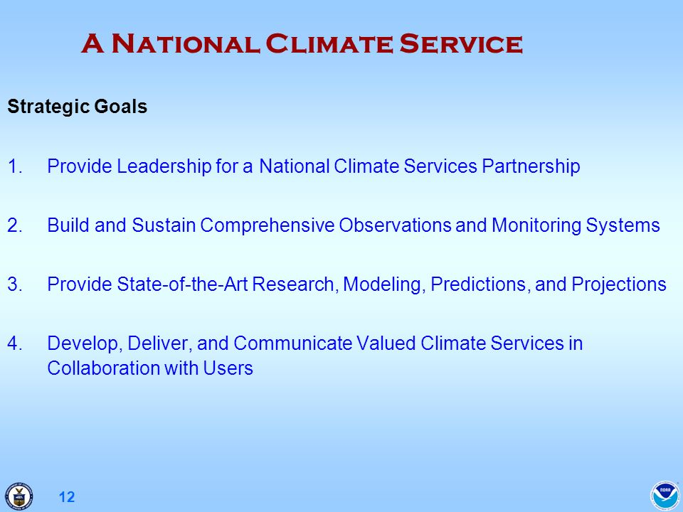 12 Strategic Goals 1.Provide Leadership for a National Climate Services Partnership 2.Build and Sustain Comprehensive Observations and Monitoring Systems 3.Provide State-of-the-Art Research, Modeling, Predictions, and Projections 4.Develop, Deliver, and Communicate Valued Climate Services in Collaboration with Users A National Climate Service